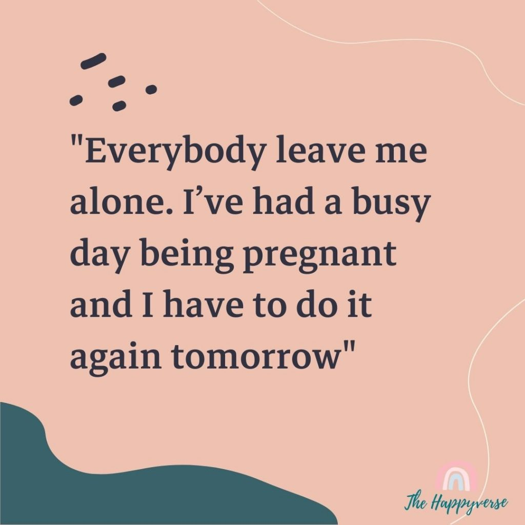 Funny pregnancy quote - Everybody leave me alone. I've had a busy day being pregnant and I have to do it again tomorrow