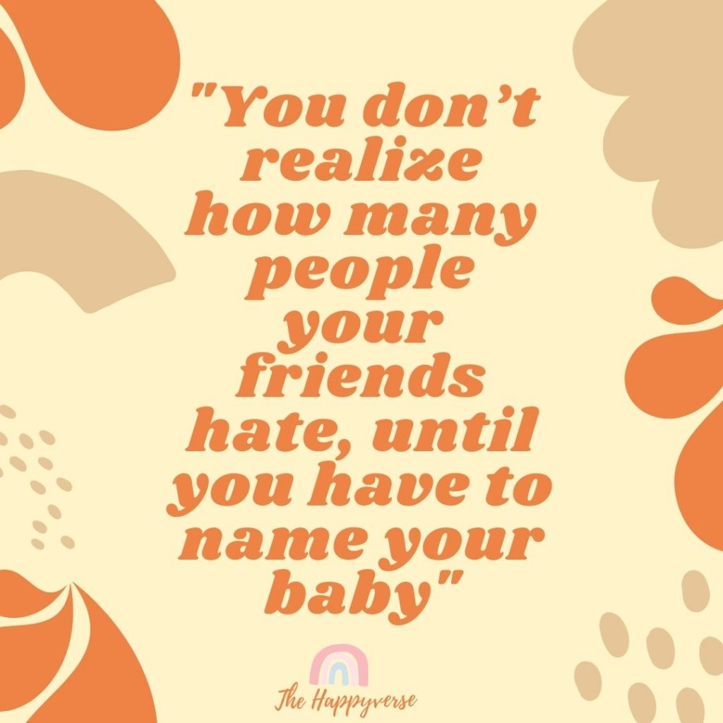 pregnancy funny quote - You don't realize how many people your friends hate, until you have to name your baby
