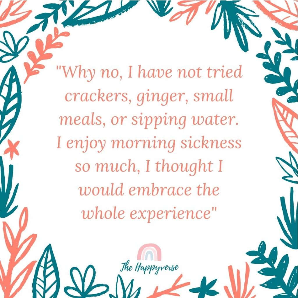 Why no, I have not tried crackers, ginger, small meals, or sipping water. I enjoy morning sickness so much, I thought I would embrace the whole experience